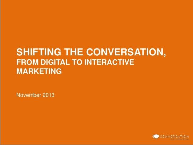 SHIFTING THE CONVERSATION, FROM DIGITAL TO INTERACTIVE MARKETING November 2013