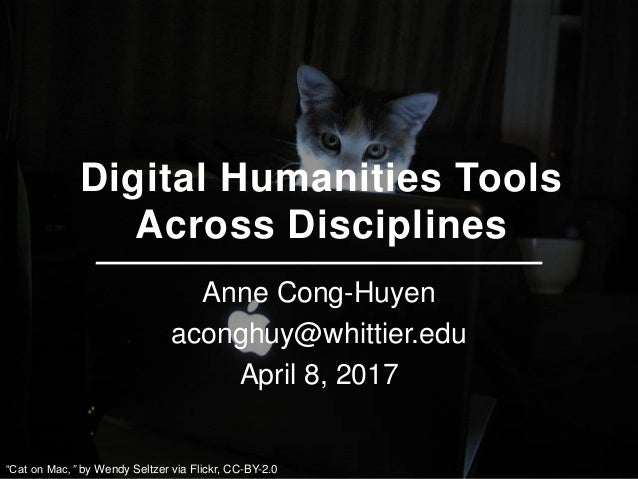 "Digital Humanities Tools Across Disciplines Anne Cong-Huyen aconghuy@whittier.edu April 8, 2017 ""Cat on Mac,"" by Wendy Sel..."
