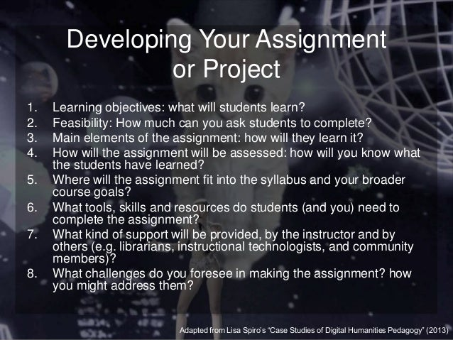 Developing Your Assignment or Project 1. Learning objectives: what will students learn? 2. Feasibility: How much can you a...