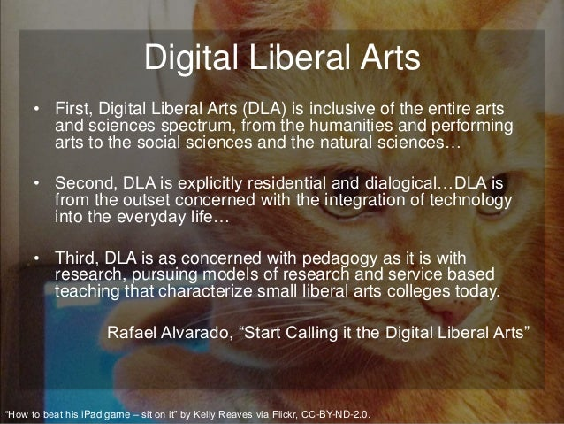 Digital Liberal Arts • First, Digital Liberal Arts (DLA) is inclusive of the entire arts and sciences spectrum, from the h...