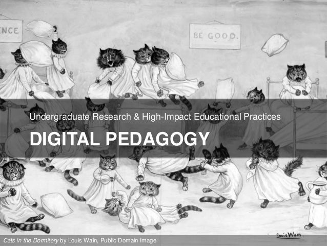 DIGITAL PEDAGOGY Undergraduate Research & High-Impact Educational Practices Cats in the Dormitory by Louis Wain, Public Do...