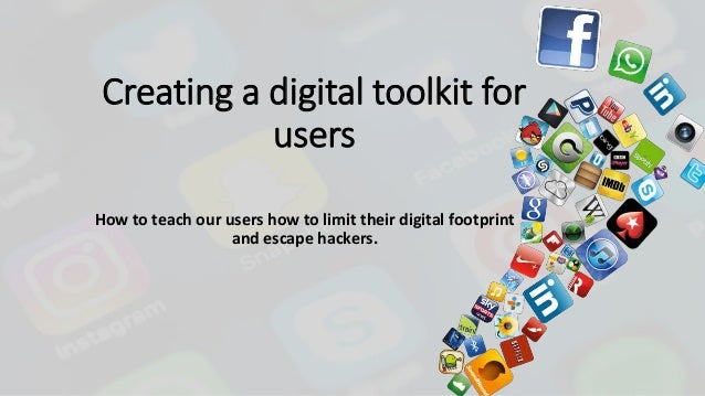 Creating a digital toolkit for users How to teach our users how to limit their digital footprint and escape hackers.