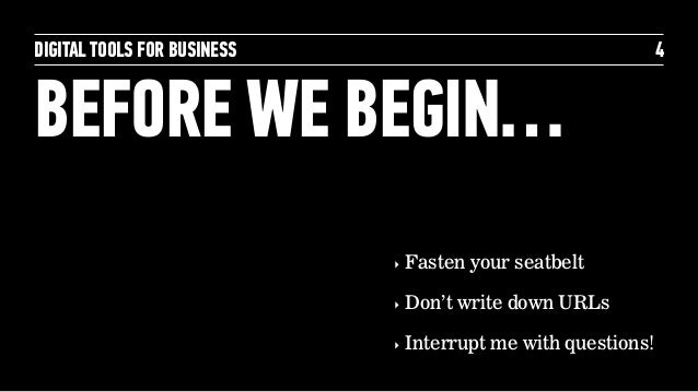 DIGITAL TOOLS FOR BUSINESS BEFORE WE BEGIN… 4 ‣ Fasten your seatbelt ‣ Don't write down URLs ‣ Interrupt me with questions!