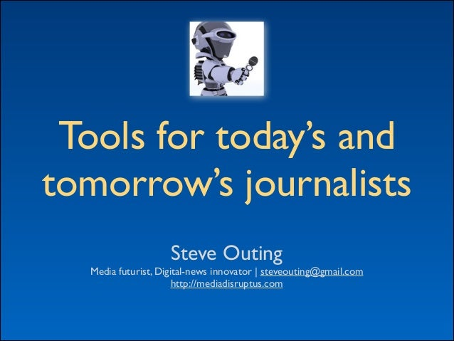 Tools for today's and	  tomorrow's journalists Steve Outing	  Media futurist, Digital-news innovator | steveouting@gmail.c...
