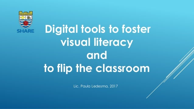 Digital tools to foster visual literacy and to flip the classroom Lic. Paula Ledesma, 2017