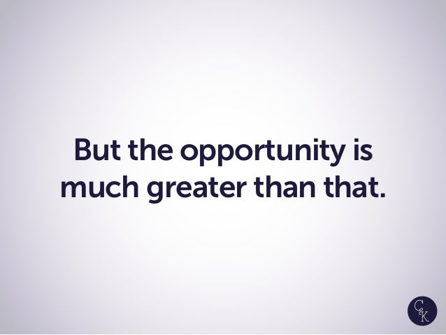 But the opportunity is much greater than that.