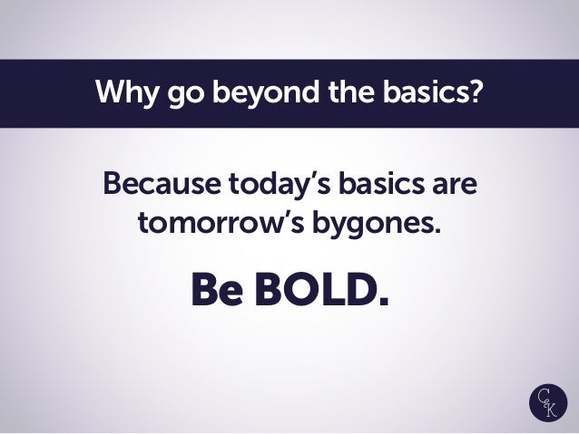 Because today's basics are tomorrow's bygones. Be BOLD. Why go beyond the basics?
