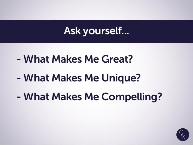 - What Makes Me Great? - What Makes Me Unique? - What Makes Me Compelling? Ask yourself...