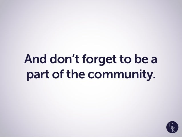 And don't forget to be a part of the community.