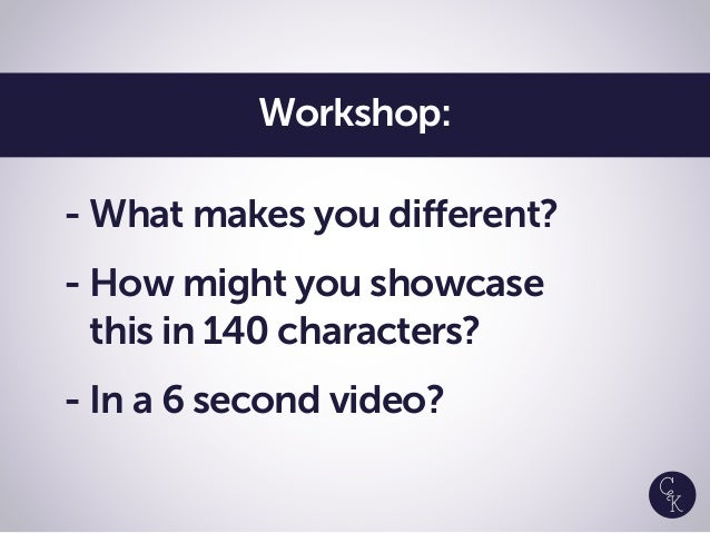 - What makes you different? - How might you showcase this in 140 characters? - In a 6 second video? Workshop: