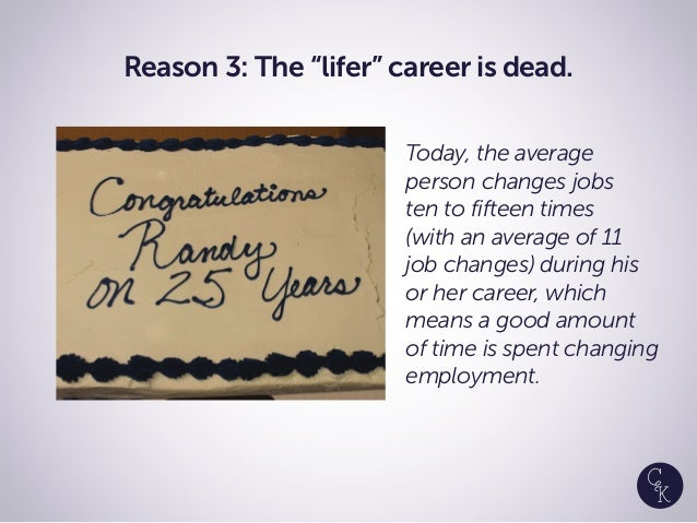 """Reason 3: The """"lifer"""" career is dead. Today, the average person changes jobs ten to fifteen times (with an average of 11 j..."""