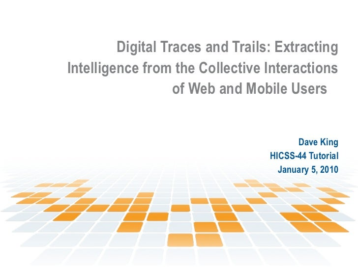 Digital Traces and Trails: Extracting Intelligence from the Collective Interactions of Web and Mobile Users   Dave King HI...