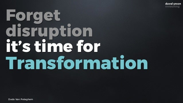Forget disruption it's time for Transformation Dado Van Peteghem