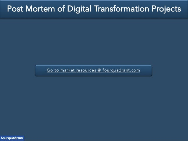 Go to market resources @ fourquadrant.com Post Mortem of Digital Transformation Projects