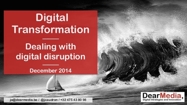 Digital  Transformation  ———  Dealing with  digital disruption  ———  December 2014  jo@dearmedia.be / @jcaudron / +32 475 ...