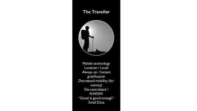 The Traveller  Mobile technology  Location / Local  Always on / Instant  gratification  Decreased mobility (for  society) ...