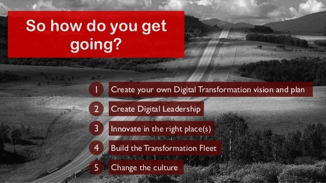 So how do you get  going?  Create your own Digital Transformation 1 vision and plan  2 Create Digital Leadership  3 Innova...