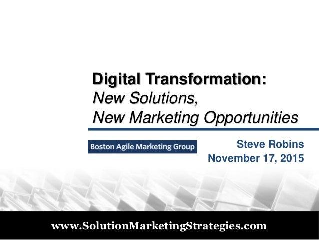 © 2011 www.SolutionMarketingStrategies.com Digital Transformation: New Solutions, New Marketing Opportunities Steve Robins...