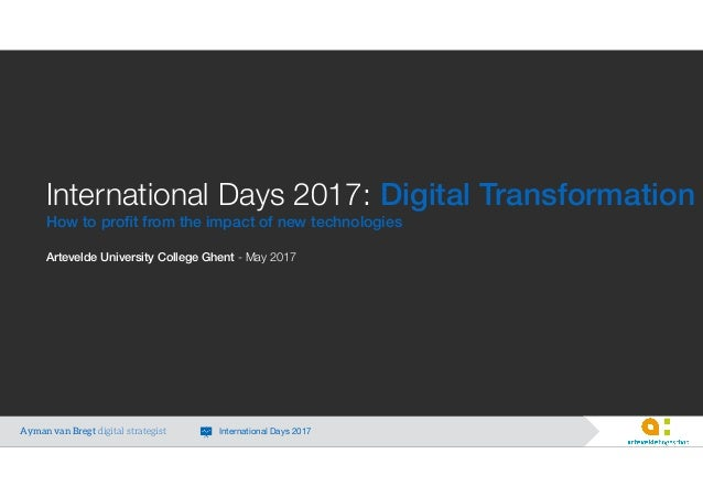 International Days 2017: Digital Transformation How to profit from the impact of new technologies Artevelde University Coll...