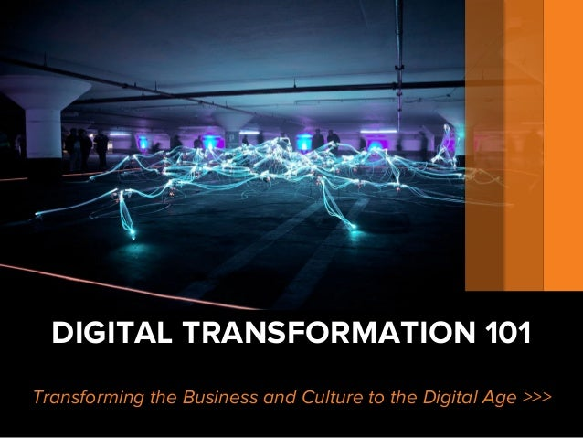 DIGITAL TRANSFORMATION 101 Transforming the Business and Culture to the Digital Age >>>