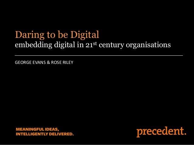 GEORGE EVANS & ROSE RILEY Daring to be Digital embedding digital in 21st century organisations