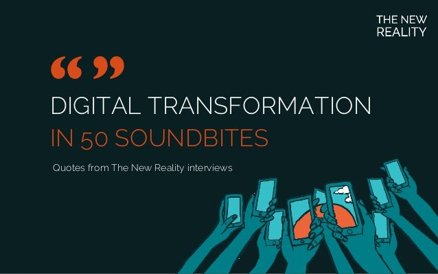 "DIGITAL TRANSFORMATION IN 50 SOUNDBITES ""	  "" 	  Quotes from The New Reality interviews"