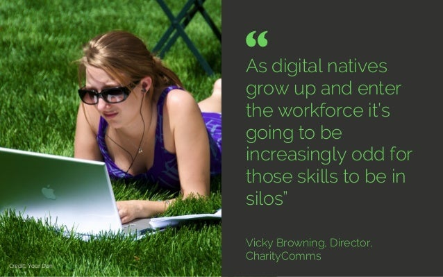 """As digital natives grow up and enter the workforce it's going to be increasingly odd for those skills to be in silos"""" Vick..."""
