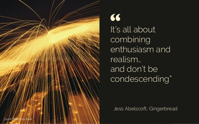 """It's allabout combining enthusiasm and realism… and don't be condescending"""" Jess Abelscoft, Gingerbread """"   Credit: Mig..."""