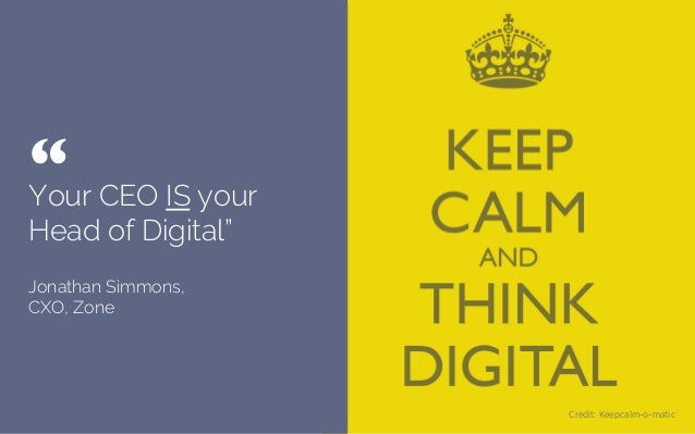 "Your CEO IS your Head of Digital"" Jonathan Simmons, CXO, Zone "" 	  Credit: Keepcalm-o-matic"
