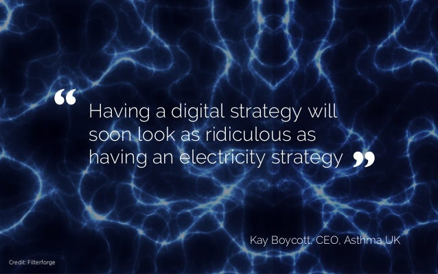 "Having a digital strategy will soon look as ridiculous as having an electricity strategy Kay Boycott, CEO, Asthma UK "" 	  ..."