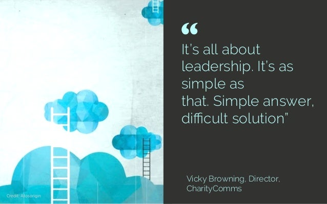"""It's all about leadership. It's as simple as that.Simple answer, difficult solution"""" Vicky Browning, Director, CharityComms..."""