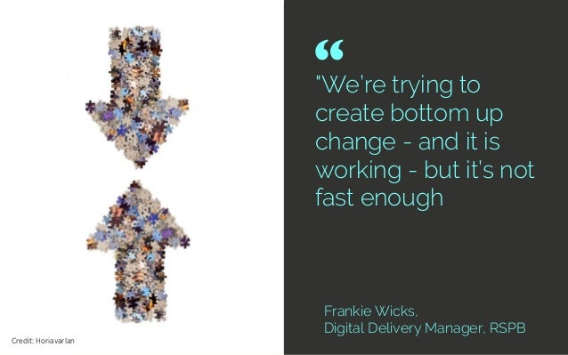 """We're trying to create bottom up change - and it is working - but it's not fast enough Frankie Wicks, Digital Delivery Ma..."