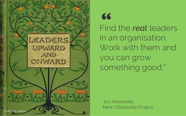 "Find the real leaders in an organisation. Work with them and you can grow something good."" Jon Alexander, New Citizenship ..."