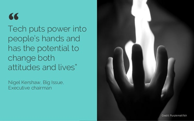 """Tech puts power into people's hands and has the potential to change both attitudes and lives"""" Nigel Kershaw, Big Issue, Ex..."""