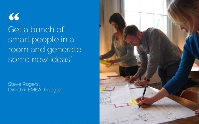 """Get a bunch of smart people in a room and generate some new ideas"""" Steve Rogers, Director EMEA, Google """"   Credit: Gruff Y..."""