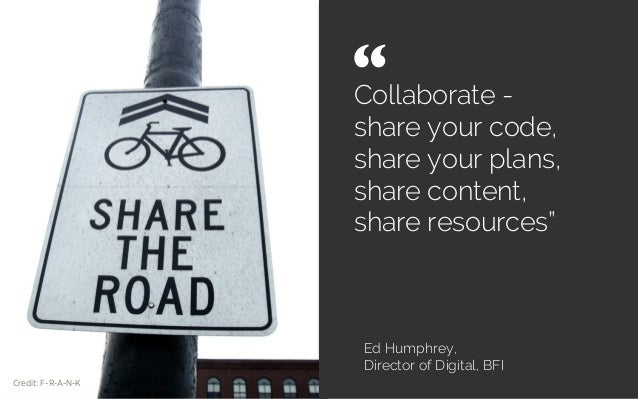 """Collaborate - share your code, share your plans, share content, share resources"""" Ed Humphrey, Director of Digital, BFI """" ..."""