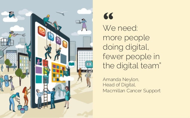 "We need: more people doing digital, fewer people in the digital team"" Amanda Neylon, Head of Digital, Macmillan Cancer Sup..."