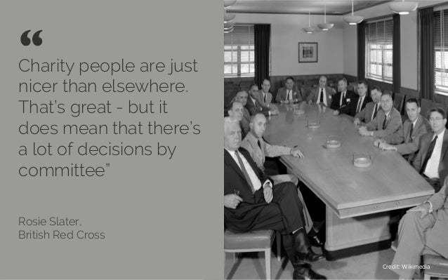 Charity people are just nicer than elsewhere. That's great - but it does mean that there's a lot of decisions by committee...
