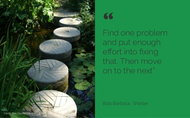 """Find one problem and put enough effort into fixing that. Then move on to the next"""" Bob Barbour, Shelter """"  Credit: Dan Clau..."""