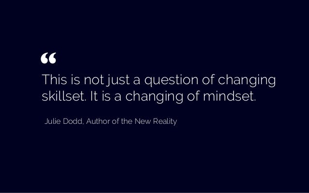 This is not just a question of changing skillset. It is a changing of mindset. Julie Dodd, Author of the New Reality ""