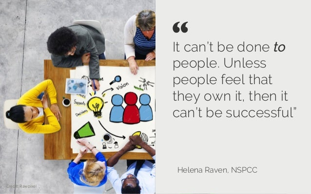 """It can't be done to people. Unless people feel that they own it, then it can'tbe successful"""" Helena Raven, NSPCC """"   Cre..."""