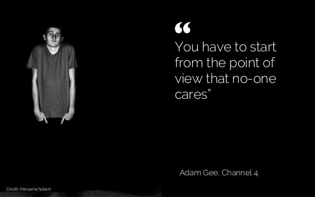 "You have to start from the point of view that no-one cares"" Adam Gee, Channel 4 shrug "" 	  Credit: theryanschubert"