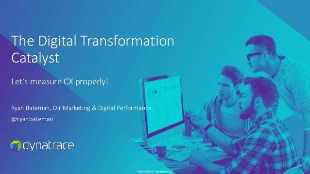 Confidential, Dynatrace LLC The Digital Transformation Catalyst Let's measure CX properly! Ryan Bateman, Dir Marketing & D...