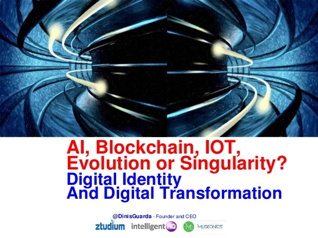 Digital Identity And Digital Transformation AI, Blockchain, IOT, Evolution or Singularity? @DinisGuarda - Founder and CEO