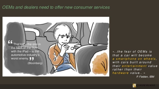 OEMs and dealers need to offer new consumer services « . . t h e f e a r o f O E M s i s t h a t a c a r w i l l b e c o m...