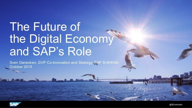 The Future of the Digital Economy and SAP's Role Sven Denecken, GVP Co-Innovation and Strategy, SAP S/4HANA October 2015 @...