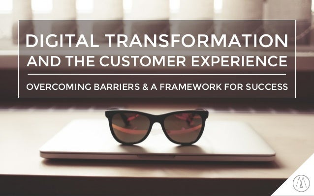 DIGITAL TRANSFORMATION AND THE CUSTOMER EXPERIENCE OVERCOMING BARRIERS & A FRAMEWORK FOR SUCCESS