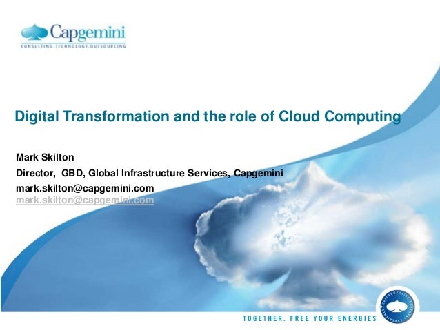 Digital Transformation and the role of Cloud Computing Mark Skilton Director, GBD, Global Infrastructure Services, Capgemi...