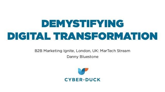 DEMYSTIFYING DIGITAL TRANSFORMATION B2B Marketing Ignite, London, UK: MarTech Stream Danny Bluestone