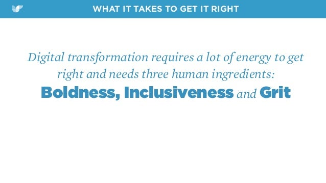 Digital transformation requires a lot of energy to get right and needs three human ingredients:  Boldness, Inclusiveness ...